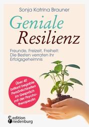 Geniale Resilienz - Freunde, Freizeit, Freiheit: Die Besten verraten ihr Erfolgsgeheimnis. Über 40 brillant begabte Persönlichkeiten im Gespräch mit der Psychotherapeutin