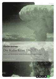 Die Kuba-Krise 1962 - Höhe- und Wendepunkt in der Geschichte des Kalten Krieges