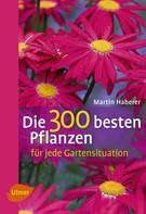 Martin Haberer: Die 300 besten Pflanzen für jede Gartensituation ★★★★