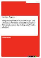 Franziska Wegener: Im Spannungsfeld zwischen Ökologie und Ökonomie. Wie kann ein marktorientiertes Wirtschaftssystem die ökologische Wende schaffen?