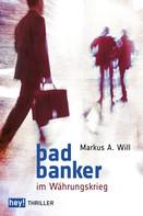 Markus A. Will: Bad Banker im Währungskrieg