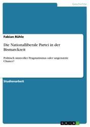 Die Nationalliberale Partei in der Bismarckzeit - Politisch sinnvoller Pragmatismus oder ungenutzte Chance?