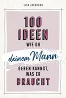 Lisa Jacobson: 100 Ideen, wie du deinem Mann geben kannst, was er braucht ★★★