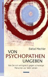 Von Psychopathen umgeben - Wie Sie sich erfolgreich gegen schwierige Menschen zur Wehr setzen