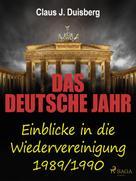 Claus J. Duisberg: Das deutsche Jahr - Einblicke in die Wiedervereinigung 1989/1990