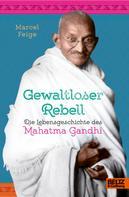 Marcel Feige: Gewaltloser Rebell. Die Lebensgeschichte des Mahatma Gandhi ★★★★