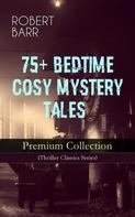 Robert Barr: 75+ BEDTIME COSY MYSTERY TALES - Premium Collection (Thriller Classics Series)