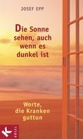 Josef Epp: Die Sonne sehen, auch wenn es dunkel ist
