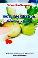 Sebastian Kemper: THE FLYING CHEFS Das Gemüsekochbuch