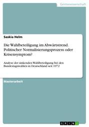 Die Wahlbeteiligung im Abwärtstrend. Politischer Normalisierungsprozess oder Krisensymptom? - Analyse der sinkenden Wahlbeteiligung bei den Bundestagswahlen in Deutschland seit 1972