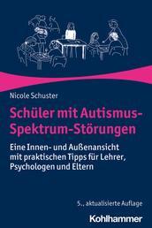 Schüler mit Autismus-Spektrum-Störungen - Eine Innen- und Außenansicht mit praktischen Tipps für Lehrer, Psychologen und Eltern