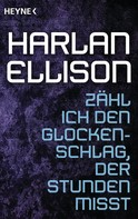 Harlan Ellison: Zähl ich den Glockenschlag, der Stunden misst