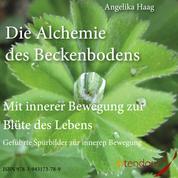 Die Alchemie des Beckenbodens - Mit innerer Bewegung zur Blüte des Lebens. Geführte Spürbilder zur inneren Bewegung