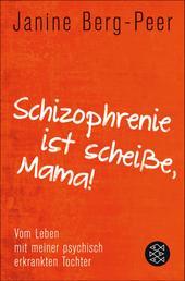 Schizophrenie ist scheiße, Mama! - Vom Leben mit meiner psychisch erkrankten Tochter