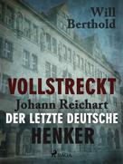 Will Berthold: Vollstreckt - Johann Reichart, der letzte deutsche Henker ★★★