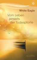 White Eagle: Vom Leben jenseits der Todespforte: Ein Buch, das Trost spendet und wahres Wissen vermittelt