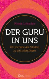 Der Guru in uns - Wie wir dank der Intuition zu uns selbst finden