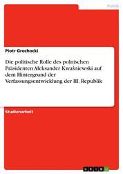 Die politische Rolle des polnischen Präsidenten Aleksander Kwaśniewski auf dem Hintergrund der Verfassungsentwicklung der III. Republik