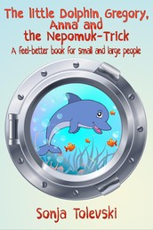 The Little Dolphin Gregory, Anna, and the Nepomuk-Trick - A feel-better book for small and large people