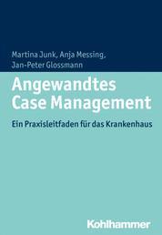 Angewandtes Case Management - Ein Praxisleitfaden für das Krankenhaus