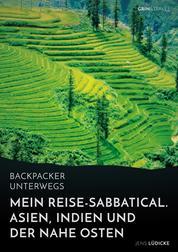 Backpacker unterwegs: Mein Reise-Sabbatical. Asien, Indien und der Nahe Osten - Vietnam, Kambodscha, China, Nepal, Indien und Jordanien