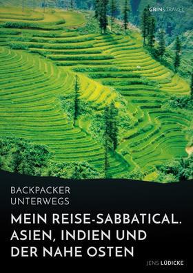Backpacker unterwegs: Mein Reise-Sabbatical. Asien, Indien und der Nahe Osten