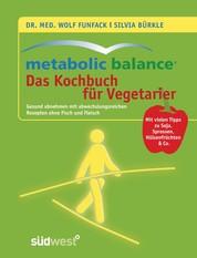 Metabolic Balance - Das Kochbuch für Vegetarier - Gesund abnehmen mit abwechslungsreichen Rezepten ohne Fisch und Fleisch