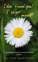 I don´t need you! I´ve got myself! - A psychological program towards emotional freedom
