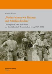 """""""Nachts hörten wir Hyänen und Schakale heulen."""" - Das Tagebuch eines Südtirolers aus dem Italienisch-Abessinischen Krieg 1935–1936"""