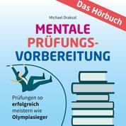 Mentale Prüfungsvorbereitung - Prüfungen so erfolgreich meistern wie Olympiasieger - DAS HÖRBUCH
