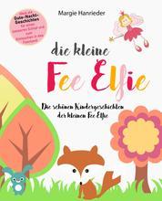 Die kleine Fee Elfie - Die schönen Kindergeschichten der kleinen Fee Elfie. Ideal als Gutenachtgeschichten für einen besseren Schlaf und zum Eintauchen in das Feenland