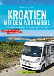 Kroatien mit dem Wohnmobil: Wohnmobil-Reiseführer. Routen von Istrien bis Dubrovnik - Nationalparks, Küstenorte, Stellplätze am Meer. GPS-Koordinaten, Tourenkarten, Streckenleisten und Straßenatlas