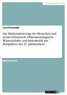Lara Krumnikl: Die Mathematisierung des Menschen und seiner Lebenswelt. Phänomenologische Wissenschafts- und Kulturkritik aus Perspektive des 21. Jahrhunderts