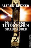 Alfred Bekker: Grabräuber: Mein Freund Tutenchamun