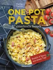 One Pot Pasta. 30 blitzschnelle Rezepte für Nudeln & Sauce aus einem Topf - Genial! So geht das volle Saucen-Aroma direkt in die Nudel