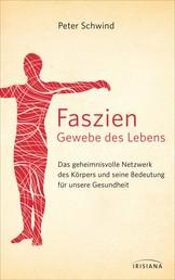 Faszien – Gewebe des Lebens - Das geheimnisvolle Netzwerk des Körpers und seine Bedeutung für unsere Gesundheit