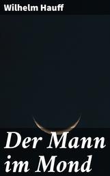 Der Mann im Mond - Oder der Zug des Herzens ist des Schicksals Stimme, nebst der Kontrovers-Predigt über H. Clauren und den Mann im Mond