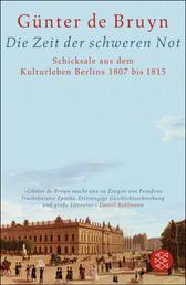 Die Zeit der schweren Not - Schicksale aus dem Kulturleben Berlins 1807 bis 1815