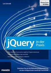 jQuery in der Praxis - Erleichtern Sie sich die Webseitenprogrammierung mit dem erfolgreichsten JavaScript-Framework!