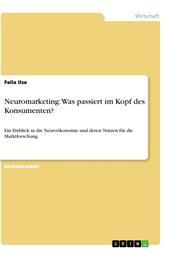 Neuromarketing: Was passiert im Kopf des Konsumenten? - Ein Einblick in die Neuroökonomie und deren Nutzen für die Marktforschung.