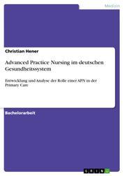 Advanced Practice Nursing im deutschen Gesundheitssystem - Entwicklung und Analyse der Rolle einer APN in der Primary Care