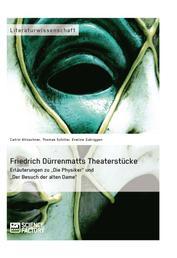 """Friedrich Dürrenmatts Theaterstücke. Erläuterungen zu """"Die Physiker"""" und """"Der Besuch der alten Dame"""""""