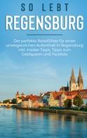 Wiebke Hofmann: So lebt Regensburg: Der perfekte Reiseführer für einen unvergesslichen Aufenthalt in Regensburg inkl. Insider-Tipps, Tipps zum Geldsparen und Packliste
