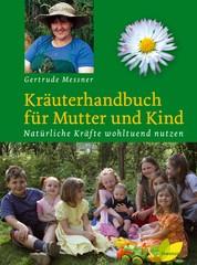 Kräuterhandbuch für Mutter und Kind - Natürliche Kräfte wohltuend nutzen