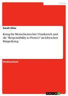 """Sarah Ultes: Krieg für Menschenrechte? Frankreich und die """"Responsibility to Protect"""" im Libyschen Bürgerkrieg."""