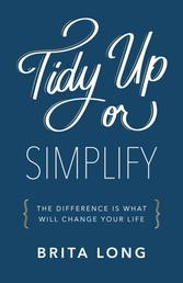 Tidy Up or Simplify - The Difference Is What Will Change Your Life