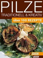Pilze Traditionell & Kreativ - Über 100 Rezepte