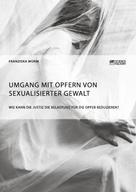 Franziska Worm: Umgang mit Opfern von sexualisierter Gewalt. Wie kann die Justiz die Belastung für die Opfer reduzieren?