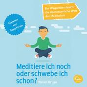 Meditiere ich noch oder schwebe ich schon? - Ein Wegweiser durch die abenteuerliche Welt der Meditation - Ein Wegweiser durch die abenteuerliche Welt der Meditation