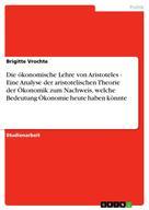 Brigitte Vrochte: Die ökonomische Lehre von Aristoteles - Eine Analyse der aristotelischen Theorie der Ökonomik zum Nachweis, welche Bedeutung Ökonomie heute haben könnte
